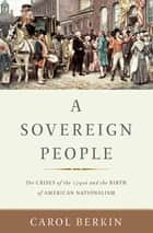 A Sovereign People - The Crises of the 1790s and the Birth of American Nationalism eBook by Carol Berkin