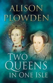 Two Queens in One Isle - The Deadly Relationship of Elizabeth I & Mary Queen of Scots ebook by Alison Plowden