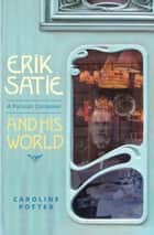 Erik Satie - A Parisian Composer and his World ebook by Caroline Potter