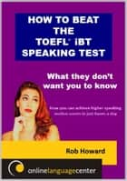 How To Beat The TOEFL® iBT Speaking Test: What they don't want you to know ebook by Rob Howard