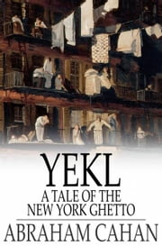 Yekl - A Tale of the New York Ghetto ebook by Abraham Cahan