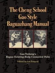 The Cheng School Gao Style Baguazhang Manual - Gao Yisheng's Bagua Twisting-Body Connected Palm ebook by Gao Yisheng,Liu Fengcai,John Groschwitz,Vincent Black