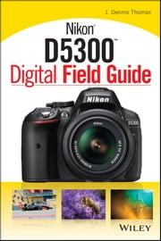Nikon D5300 Digital Field Guide ebook by J. Dennis Thomas