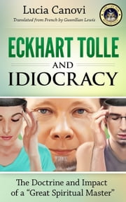"Eckhart Tolle and Idiocracy - The doctrine and impact of a ""great spiritual master"" ebook by Lucia Canovi"