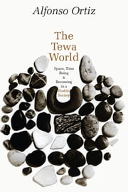 The Tewa World - Space, Time, Being, and Becoming in a Pueblo Society ebook by Alfonso Ortiz