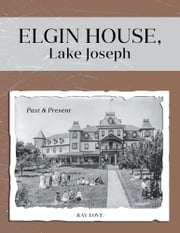 Elgin House, Lake Joseph - Past and Present ebook by Ray Love