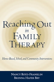 Reaching Out in Family Therapy - Home-Based, School, and Community Interventions ebook by Nancy Boyd-Franklin, Ph.D.,Brenna Hafer Bry, PhD