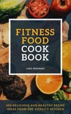 Fitness Food Cookbook - 400 Delicious And Healthy Recipe Ideas From The Vitality Kitchen ebook by Luke Eisenberg