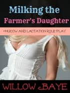 Milking the Farmer's Daughter: Hucow and Lactation Role Play - Hucow and Lactation Role Play ebook by Willow Baye