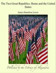The Two Great Republics: Rome and the United States ebook by James Hamilton Lewis