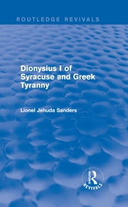 Dionysius I of Syracuse and Greek Tyranny (Routledge Revivals) ebook by Lionel Jehuda Sanders