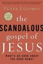 The Scandalous Gospel of Jesus - What's So Good About the Good News? ebook by Peter J. Gomes