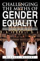 Challenging the Myths of Gender Equality - Theology and Feminism ebook by Michael Muonwe