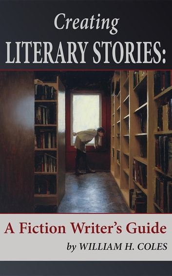 Creating Literary Stories - A Fiction Writer's Guide ebook by William H Coles