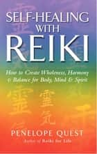 Self-Healing With Reiki - How to create wholeness, harmony and balance for body, mind and spirit ebook by Penelope Quest