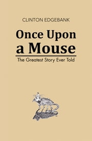 Once Upon a Mouse - The Greatest Story Ever Told ebook by Clinton Edgebank