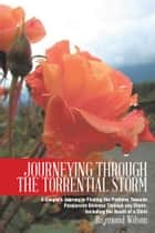JOURNEYING THROUGH THE TORRENTIAL STORM - A Couple's Journey in Finding the Pathway Towards Passionate Oneness Through any Storm, Including the Death of a Child ebook by Raymond Wilson