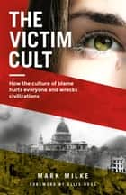 The Victim Cult - How the culture of blame hurts everyone and wrecks civilizations ebook by Mark Milke