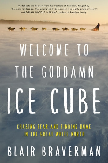 Welcome to the Goddamn Ice Cube - Chasing Fear and Finding Home in the Great White North ebook by Blair Braverman