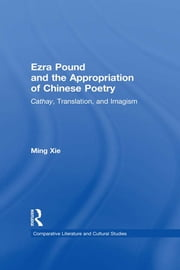 Ezra Pound and the Appropriation of Chinese Poetry - Cathay, Translation, and Imagism ebook by Ming Xie