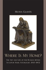 Where Is My Home? - The Art and Life of the Russian-Jewish Sculptor Mark Antokolskii, 1843-1902 ebook by Musya Glants