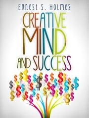 Creative Mind and Success - The Complete Edition ebook by Ernest S. Holmes