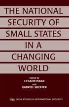 The National Security of Small States in a Changing World ebook by Efraim Inbar,Gabriel Sheffer
