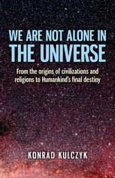 We Are Not Alone in the Universe: From the Origins of Civilizations and Religions to Humankind's Final Destiny - From the Origins of Civilizations and Religions to Humankind's Final Destiny ebook by Wojciech Konrad Kulczyk