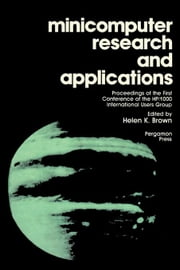 Minicomputer Research and Applications: Proceedings of the First Conference of the HP/1000 International Users Group ebook by Brown, Helen K.