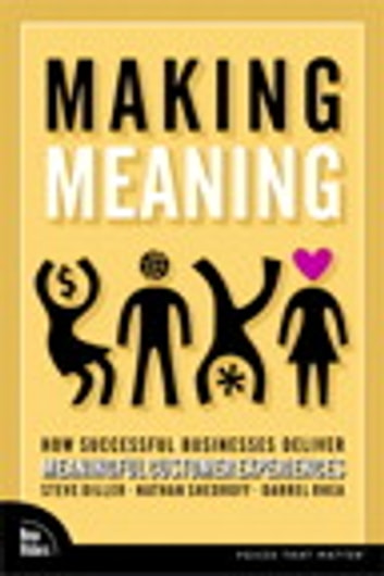 Making Meaning: How Successful Businesses Deliver Meaningful Customer Experiences - How Successful Businesses Deliver Meaningful Customer Experiences ebook by Steve Diller,Nathan Shedroff,Darrel Rhea