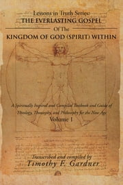 THE EVERLASTING GOSPEL OF THE KINGDOM OF GOD (SPIRIT) WITHIN - A Spiritually Inspired and Compiled Textbook and Guide of Theology, Theosophy, and Philosophy for the New Age Volume 1 ebook by Timothy F. Gardner
