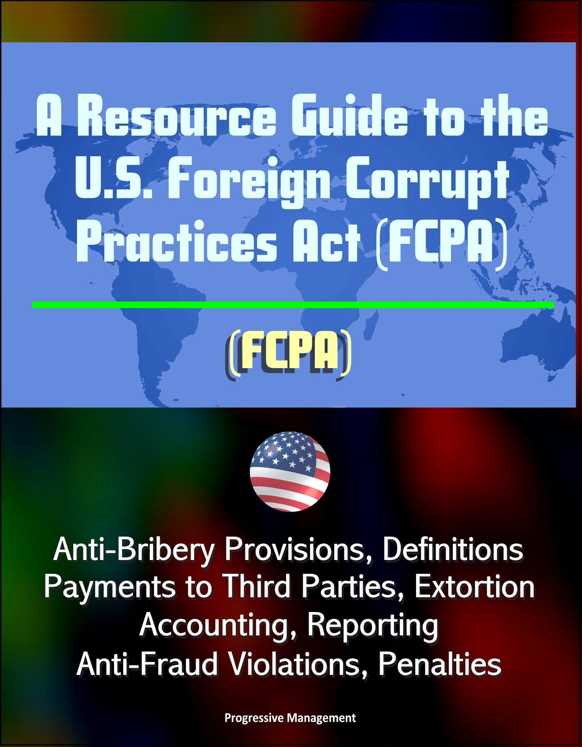 A Resource Guide To The U S Foreign Corrupt Practices Act Fcpa Anti Bribery Provisions Definitions Payments To Third Parties Extortion