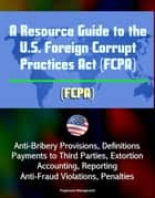 A Resource Guide to the U.S. Foreign Corrupt Practices Act (FCPA): Anti-Bribery Provisions, Definitions, Payments to Third Parties, Extortion, Accounting, Reporting, Anti-Fraud Violations, Penalties ebook by Progressive Management