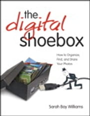 Digital Shoebox - How to Organize, Find, and Share Your Photos, ePub, The ebook by Sarah Bay Williams