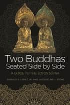 Two Buddhas Seated Side by Side - A Guide to the Lotus Sūtra ebook by Donald S. Lopez, Jr., Jacqueline I. Stone