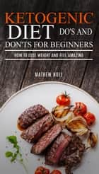 Ketogenic Diet Do's And Don'ts For Beginners: How to Lose Weight and Feel Amazing ebook by Mathew Noll