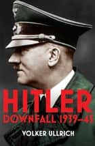 Hitler: Volume II - Downfall 1939-45 ebook by Volker Ullrich