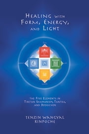 Healing with Form, Energy, and Light - The Five Elements in Tibetan Shamanism, Tantra, and Dzogchen ebook by Tenzin Wangyal Rinpoche,Mark Dahlby