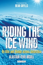 Riding the Ice Wind - By Kite and Sledge across Antarctica ebook by Alastair Vere Nicoll,Bear Grylls