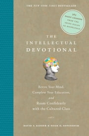 The Intellectual Devotional - Revive Your Mind, Complete Your Education, and Roam Confidently with the Cultured Class ebook by David S. Kidder, Noah D. Oppenheim