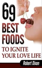 69 Best Foods to Ignite Your Love Life ebook by Robert Dixon