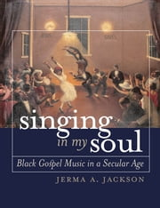 Singing in My Soul - Black Gospel Music in a Secular Age ebook by Jerma A. Jackson