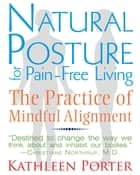 Natural Posture for Pain-Free Living - The Practice of Mindful Alignment ebook by Kathleen Porter