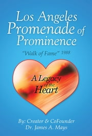 "Los Angeles Promenade of Prominence - ""Walk of Fame"" 1988 — A Legacy of the Heart ebook by Dr. James A. Mays"