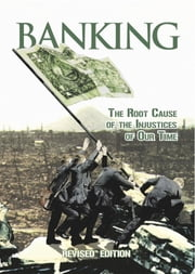 Banking: The Root Cause of the Injustices of Our Time ebook by