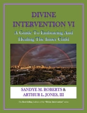 Divine Intervention VI - A Guide To Embracing And Healing The Inner Child ebook by Arthur L. Jones III,Sandye M. Roberts