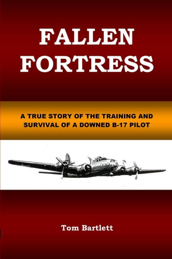 Fallen Fortress: A true story of the training and survival of a downed B-17 pilot ebook by Tom Bartlett