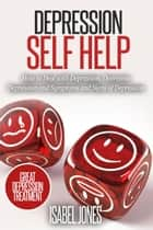 Depression Self Help: How to Deal With Depression, Overcome Depression and Symptoms and Signs of Depression ebook by Isabel Jones