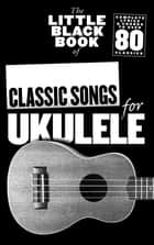 The Little Black Book Of Classic Songs For Ukulele ebook by Adrian Hopkins