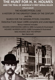 THE HUNT FOR H. H. HOLMES AND THE TRIAL OF AMERICA'S FIRST SERIAL KILLER - The Holmes Pitezel Case A History Of The Greatest Crime Of The Century And The Search For The Missing Pitezel Children ebook by Ben Hammott,Frank Geyer, Robert Corbitt,W.R. Hearst, James Elverson